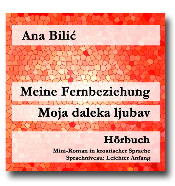 Ana Bilić: Meine Fernbeziehung / Moja daleka ljubav - Hörbuch